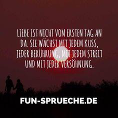Liebe ist nicht vom ersten Tag an da. Sie wächst mit jedem Kuss, jeder Berührung, mit jedem Streit und mit jeder Versöhnung. http://www.fun-sprueche.de/liebe-ist-nicht-vom-ersten-tag-an-da-sie-waechst-mit-jedem-kuss-jeder-beruehrung-mit-jedem-streit-und-mit-jeder-versoehnung-4304