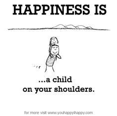 Happiness is, a child on your shoulders. - You Happy, I Happy