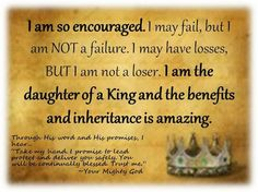 I am so encouraged. I may fail, but I am NOT a failure. I may have losses, BUT I am not a loser. I am the daughter of a King and the benefits and inheritance is amazing.