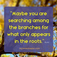 """""""Return to the root of your own soul."""" - Rumi  www.myinnermaster.com Inner Strength, Roots, Live"""