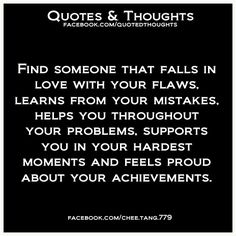 Find someone that falls in love with your flaws. Learns from your mistakes. Helps you throughout your problems. Supports you in your hardest moments and feels proud about your achievements.