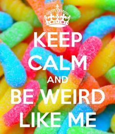 keep calm and be weird like me