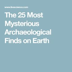 The 25 Most Mysterious Archaeological Finds on Earth