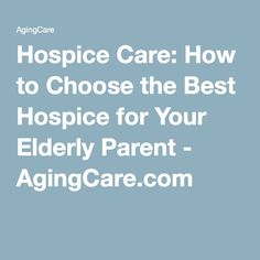 Hospice Care: How to Choose the Best Hospice for Your Elderly Parent - AgingCare.com