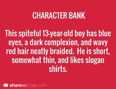 Character -- this spiteful 13-year-old boy has blue eyes, a dark complexion, and wavy red hair neatly braided. he is short, somewhat thin, and like slogan shirts