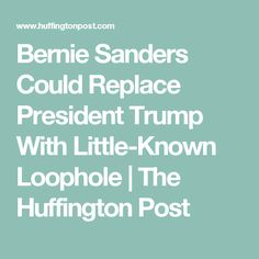 Bernie Sanders Could Replace President Trump With Little-Known Loophole | The Huffington Post