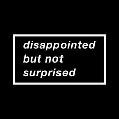 Disappointed Love Quotes For Him Tumblr : never knew you could be so disappointed in another human being. Just ...
