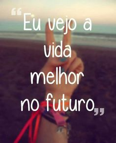 Eu vejo a vida melhor no futuro ♡