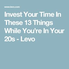 Invest Your Time In These 13 Things While You're In Your 20s - Levo