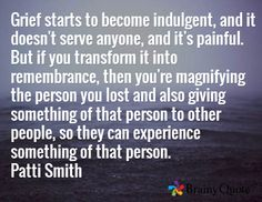 Grief starts to become indulgent, and it doesn't serve anyone, and it's painful. But if you transform it into remembrance, then you're magnifying the person you lost and also giving something of that person to other people, so they can experience something of that person. Patti Smith