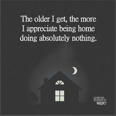 The older I get, the more I appreciate being home doing absolutely nothing.