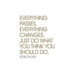 everything passes, everything changes. just do what you think you should do // bob dylan                                                                                                                                                                                 Mais