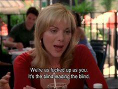 """We're as fucked up as you. It's the blind leading the blind.""-Samantha Jones, Sex & The City."