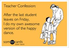 Teacher Confession: After the last student leaves on Friday, I do my own awesome version of the happy dance.