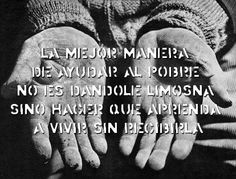 The best way to help the poor ones is not giving them money, but to make that they learn to live without receiving it. #Altruismo #Pobreza