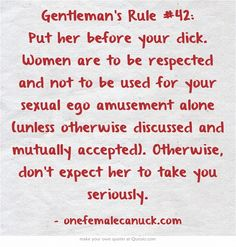 Gentleman's Rule #42: Put her before your dick. Women are to be respected and not to be used for your sexual ego amusement alone (unless otherwise discussed and mutually accepted). Otherwise, don't expect her to take you seriously.