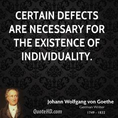 goethe quotes | Certain defects are necessary for the existence of individuality.