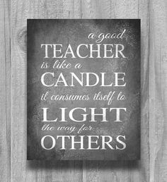 Teacher Appreciation Gift. A good teacher is like a candle it consumes itself to light the way for others.