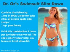 Dr. Oz's Swimsuit Slim Down-- the apple cider vinegar helps your body burn & break down fat! Thank you Dr. Oz!