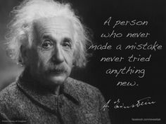 A person who never made a mistake never tried anything new - Albert Einstein