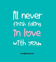 I'll never finish falling in love with you. - Love Quotes - https://www.lovequotes.com/falling-in-love-12/