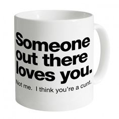 Someone Out There Loves You. I Think You're a Cunt Mug. If they seen this and would buy me something it would so be this! Coffee Mug Quotes, Funny Coffee Mugs, Coffee Humor, Funny Mugs, Coffee Is Life, Coffee Love, Coffee Cups, Coffee Coffee, Coffee Health Benefits