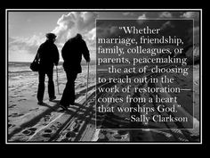"""""""Whether marriage, friendship, family, colleagues, or parents, peacemaking—the act of choosing to reach out in the work of restoration — comes from a heart that worships God."""" ~Sally Clarkson"""