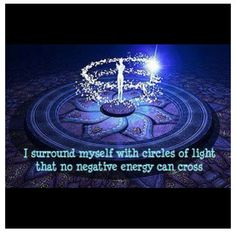 """""""I surround myself with circles of light that no negative energy can cross."""""""