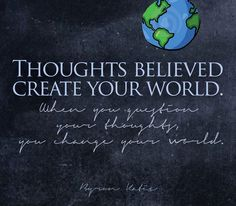 Thoughts believed create your world. When you question your thoughts, you change your world.   —Byron Katie