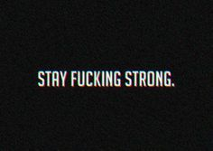 stay fucking strong.