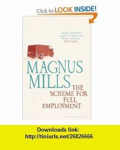 The Scheme for Full Employment. Magnus Mills (9781408813744) Magnus Mills , ISBN-10: 1408813742  , ISBN-13: 978-1408813744 ,  , tutorials , pdf , ebook , torrent , downloads , rapidshare , filesonic , hotfile , megaupload , fileserve