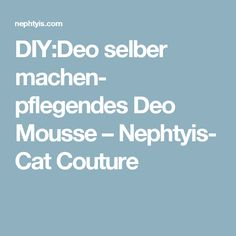 DIY:Deo selber machen- pflegendes Deo Mousse – Nephtyis- Cat Couture