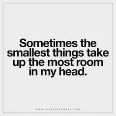 Sometimes the smallest things take up the most room in my head.