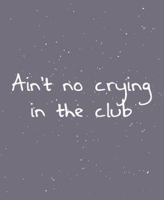 How can I NOT cry in the club if I've never been into one before?