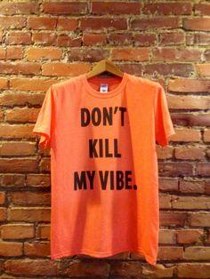 Bitch Don't Kill My Vibe Shirt #kendricklamar #yabish http://www.etsy.com/listing/150500591/dont-kill-my-vibe-shirt-kendrick-lamar
