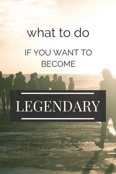 What to do if you want to become legendary