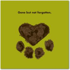 When you're feeling the absence of your precious pet, just know that their life is one you'll never forget.