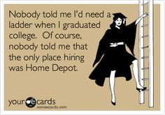 Funny Graduation Ecard: Nobody told me I'd need a ladder when I graduated college. Of course, nobody told me that the only place hiring was Home Depot.