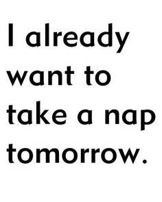 I already want to take a nap tomorrow.