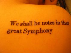"""We shall be notes in that great Symphony  Whose cadence circles through the rhythmic spheres,  And all the live World's throbbing heart shall be  One with our heart, the stealthy creeping years  Have lost their terrors now, we shall not die,  The Universe itself shall be our Immortality!  - Excerpt from """"We Are Made One with What We Touch and See"""" by Oscar Wilde."""