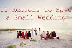 Ten Reasons to Have a Small Wedding. Take a look before you sign that $10k+ banquet hall contract!