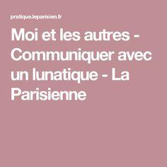 Moi et les autres - Communiquer avec un lunatique - La Parisienne
