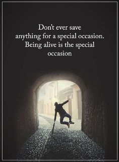 No one is guaranteed to see the next minute or next day. Everyday you are alive is a special occasion.