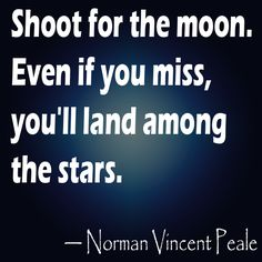 Shoot for the moon. Even if you miss, you'll land among the stars. -Norman Vincent Peale