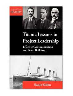 Titanic Lessons in Project Leadership: Effective Communication and Team Building/Ranjit Sidhu
