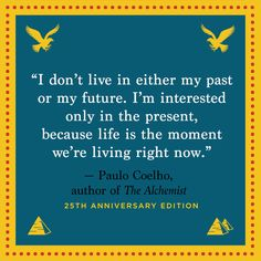 """Life is the moment we're living right now."" — Paulo Coelho"