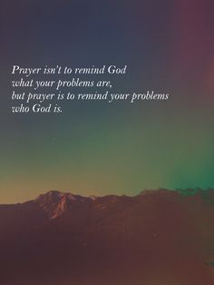 Prayer reminds my problems who God is. So true.