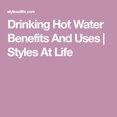 Drinking Hot Water Benefits And Uses | Styles At Life