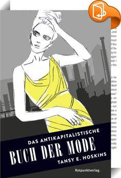 Das antikapitalistische Buch der Mode    ::  Mode macht Spaß. Mode verleiht Macht. Mode ist das Lieblingskind des Kapitalismus. Mode ist ebenso großartig und spannend, wie das System dahinter schmutzig und zerstörerisch ist. Die junge britische Journalistin Tansy Hoskins leuchtet das Geschäft mit der Mode in seinen dunklen Ecken aus. Von Haute Couture bis H&M, von Karl Marx bis Karl Lagerfeld erzählt sie über die Entstehung des Phänomens Massenmode, über Körper und Kapitalismus, Werbun...