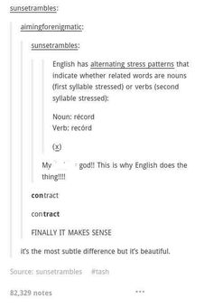 Alternating stress patterns determine whether a word its a noun or verb (record and record) Things native English speakers don't know we know. Part of Why English is so challenging to learn as a second language. Writing Help, Writing Tips, Writing Prompts, Writing Notebook, My Tumblr, Tumblr Funny, Tumblr Posts, The More You Know, Good To Know